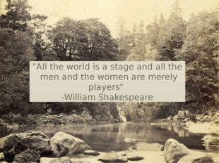 """""""All the world is a stage and all the men and the women are merely players"""" -"""