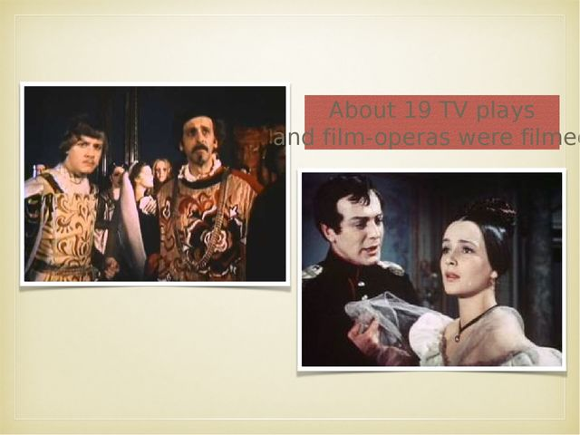 About 19 TV plays and film-operas were filmed