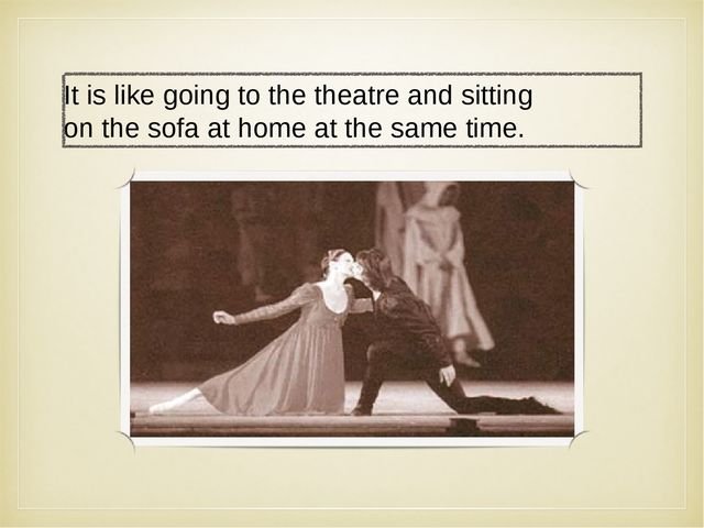 It is like going to the theatre and sitting on the sofa at home at the same t...
