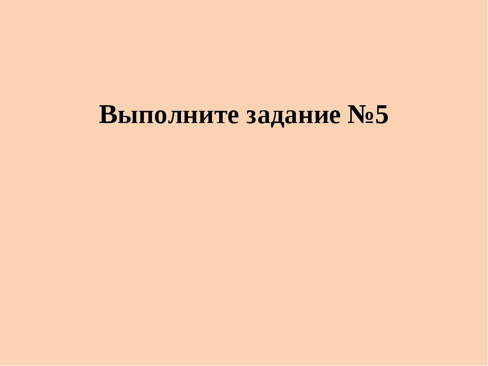 Выполните задание №5