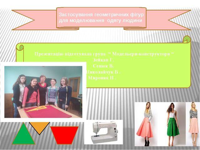 """Презентацію підготувала група """" Модельєри-конструктори """" Зейкан Г. Сенюк В...."""