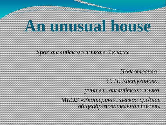 An unusual house Урок английского языка в 6 классе Подготовила : С. Н. Костуг...