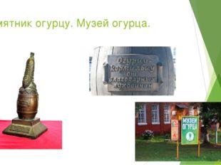 Памятник огурцу. Музей огурца.