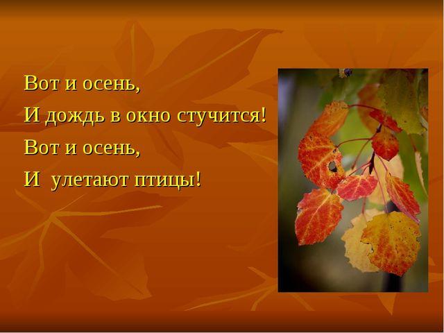 Вот и осень, И дождь в окно стучится! Вот и осень, И улетают птицы!