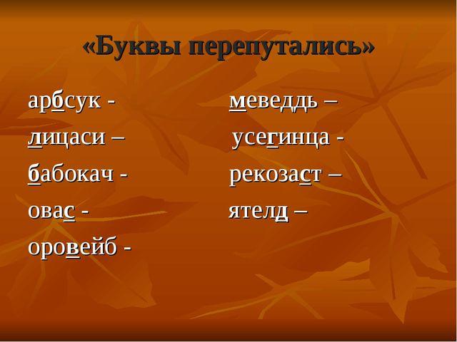 «Буквы перепутались» арбсук - меведдь – лицаси – усегинца - бабокач - рекозас...
