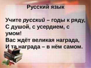 Русский язык Учите русский – годы к ряду, С душой, с усердием, с умом! Вас жд