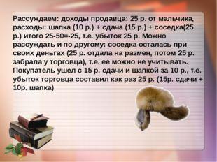 Рассуждаем: доходы продавца: 25 р. от мальчика, расходы: шапка (10 р.) + сда