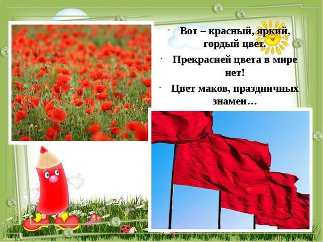 Вот – красный, яркий, гордый цвет. Прекрасней цвета в мире нет! Цвет маков,...