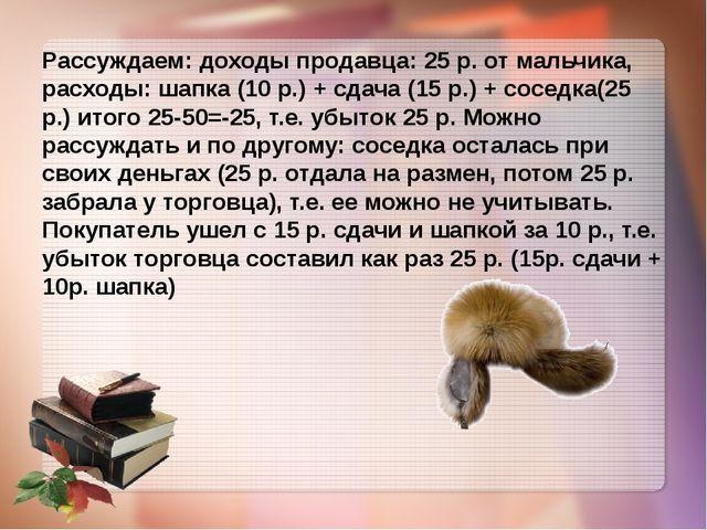 Рассуждаем: доходы продавца: 25 р. от мальчика, расходы: шапка (10 р.) + сда...