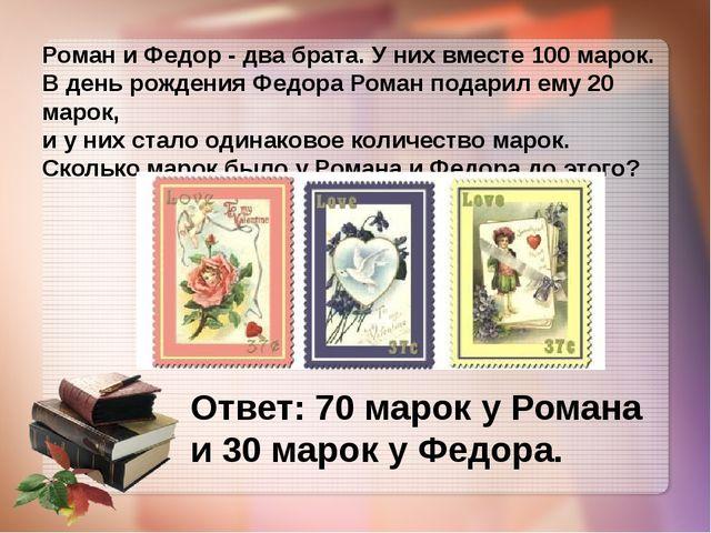 Роман и Федор - два брата. У них вместе 100 марок. В день рождения Федора Ро...