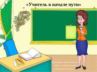 «Учитель в начале пути» Подготовила: педагог-психолог МКОУ «Садовская сош№2»