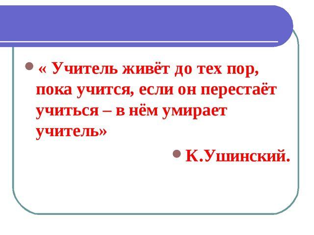 « Учитель живёт до тех пор, пока учится, если он перестаёт учиться – в нём ум...