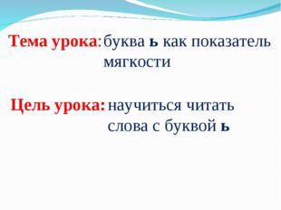 Тема урока: буква ь как показатель мягкости Цель урока: научиться читать слов