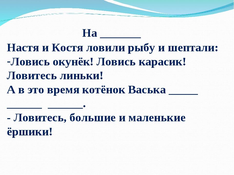 На _______ Настя и Костя ловили рыбу и шептали: Ловись окунёк! Ловись караси...