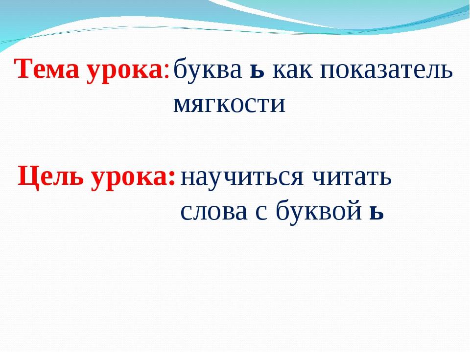 Тема урока: буква ь как показатель мягкости Цель урока: научиться читать слов...
