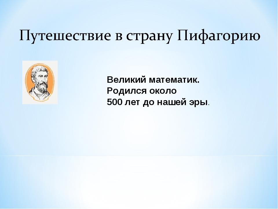 Великий математик. Родился около 500 лет до нашей эры.