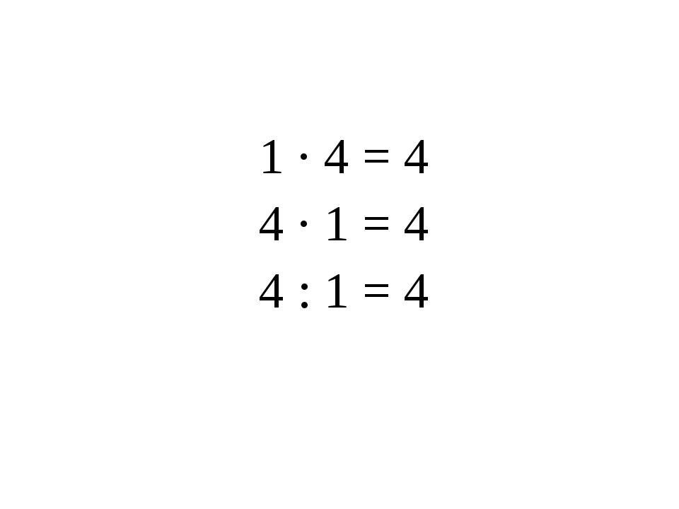 1 · 4 = 4 4 · 1 = 4 4 : 1 = 4