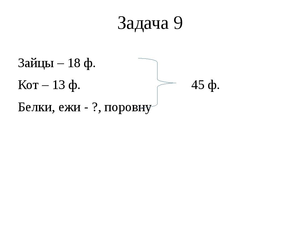 Задача 9 Зайцы – 18 ф. Кот – 13 ф. 45 ф. Белки, ежи - ?, поровну