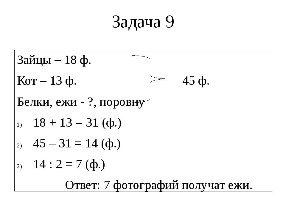 Задача 9 Зайцы – 18 ф. Кот – 13 ф. 45 ф. Белки, ежи - ?, поровну 18 + 13 = 31...