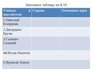 Заполните таблицу по § 10 Учёные и мыслителиСтранаОсновные идеи 1.Николай К