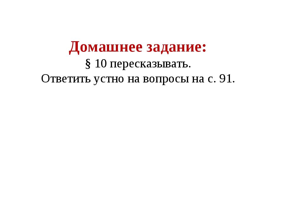 Домашнее задание: § 10 пересказывать. Ответить устно на вопросы на с. 91.