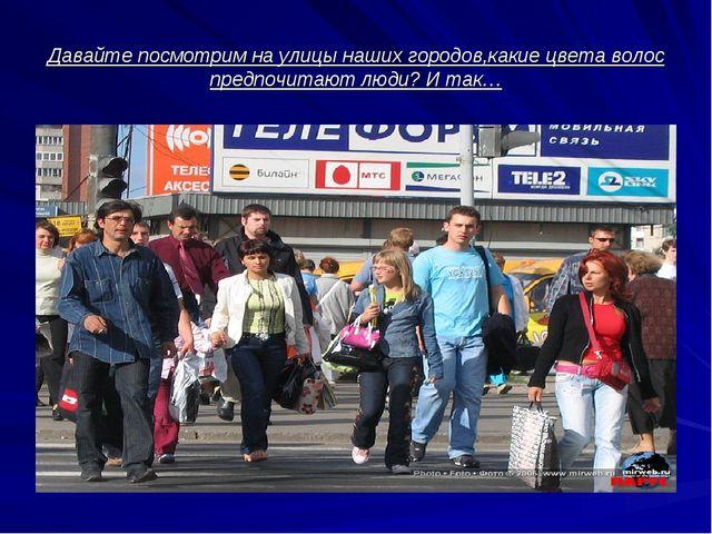 Давайте посмотрим на улицы наших городов,какие цвета волос предпочитают люди?...