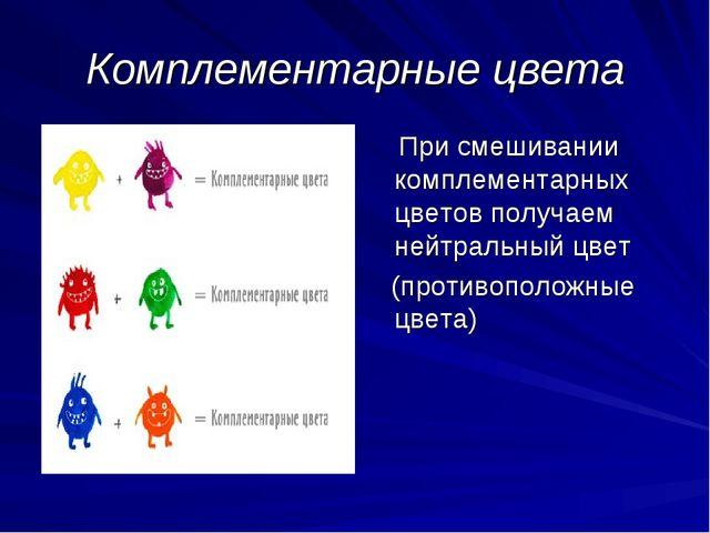 Комплементарные цвета При смешивании комплементарных цветов получаем нейтраль...