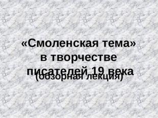 «Смоленская тема» в творчестве писателей 19 века (обзорная лекция)
