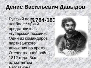 Денис Васильевич Давыдов (1784-1839) Русский поэт, наиболее яркий представите