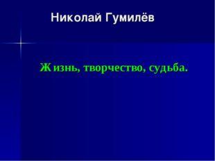 Николай Гумилёв Жизнь, творчество, судьба.