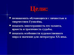 Цели: познакомить обучающихся с личностью и творчеством Гумилёва, показать мн