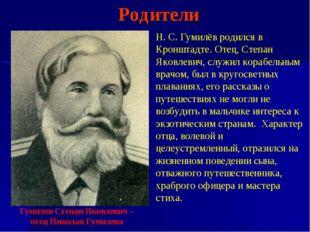 Родители Н. С. Гумилёв родился в Кронштадте. Отец, Степан Яковлевич, служил к