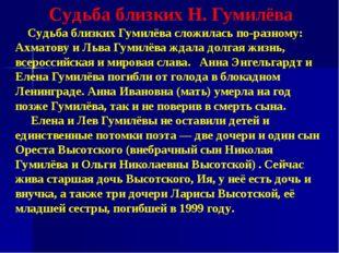 Судьба близких Н. Гумилёва Судьба близких Гумилёва сложилась по-разному: Ахма