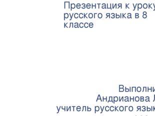 Презентация к уроку русского языка в 8 классе Выполнила: Андрианова Л.В. учит