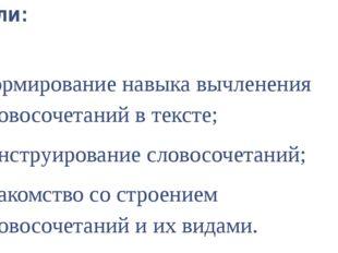 Цели: формирование навыка вычленения словосочетаний в тексте; конструирование