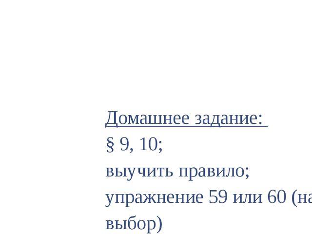 Домашнее задание: § 9, 10; выучить правило; упражнение 59 или 60 (на выбор)