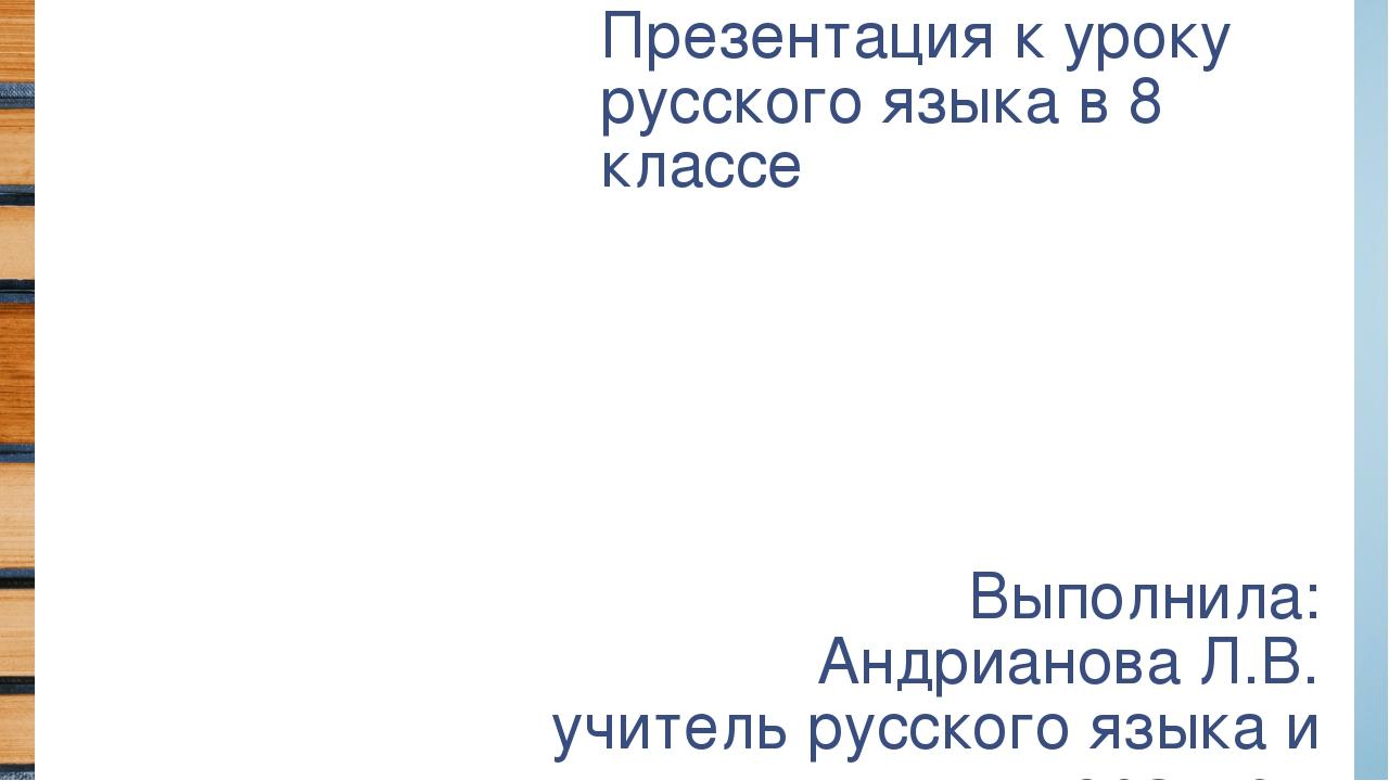 Презентация к уроку русского языка в 8 классе Выполнила: Андрианова Л.В. учит...