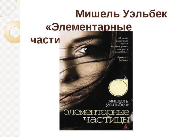 Мишель Уэльбек «Элементарные частицы»