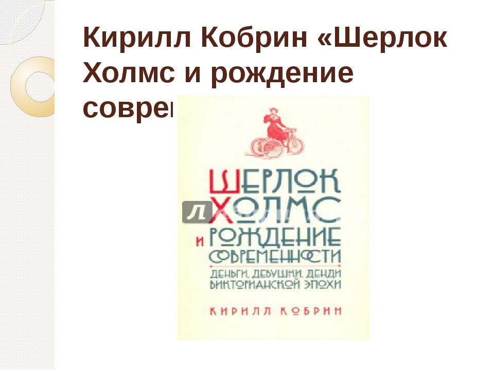 Кирилл Кобрин «Шерлок Холмс и рождение современности»