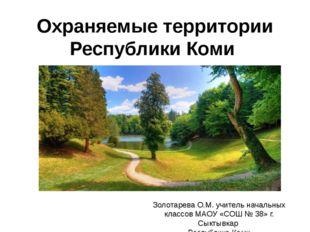 Охраняемые территории Республики Коми Золотарева О.М. учитель начальных класс