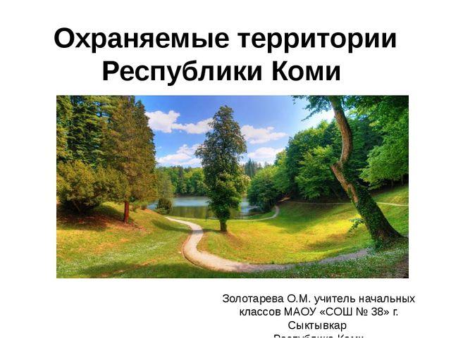 Охраняемые территории Республики Коми Золотарева О.М. учитель начальных класс...