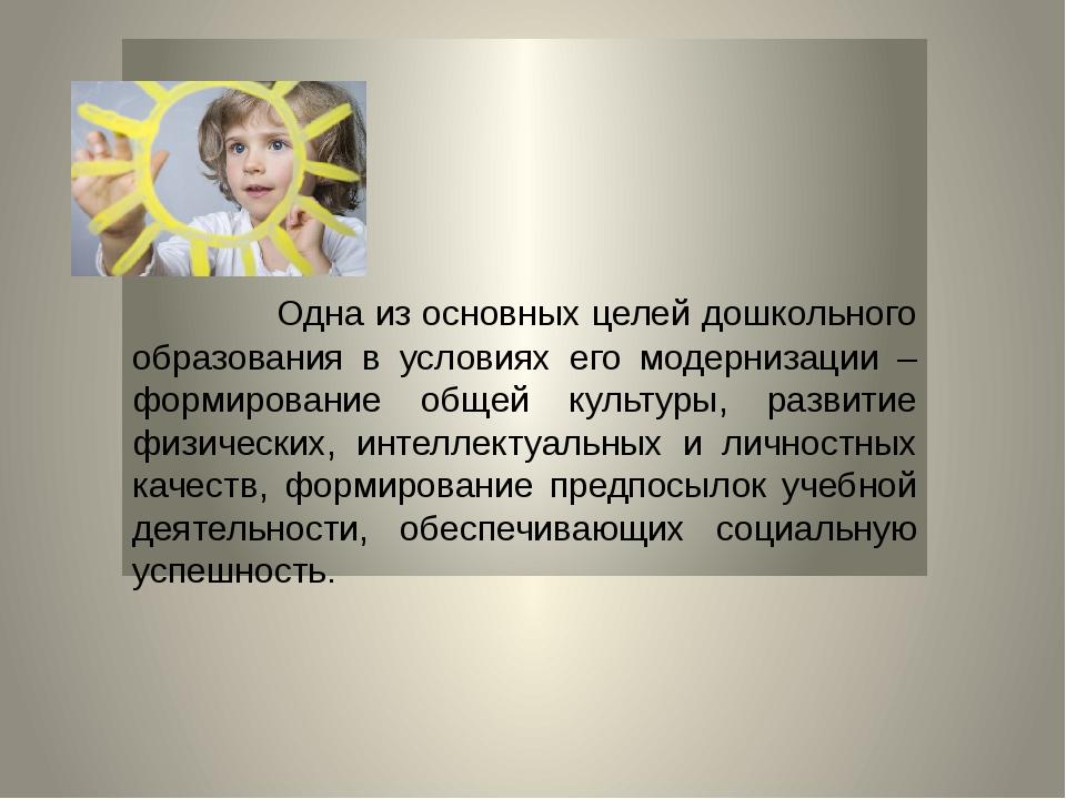 Одна из основных целей дошкольного образования в условиях его модернизации –...