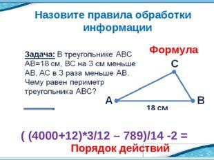Назовите правила обработки информации ( (4000+12)*3/12 – 789)/14 -2 = Формула