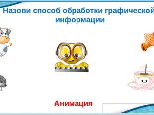 Назови способ обработки графической информации Анимация