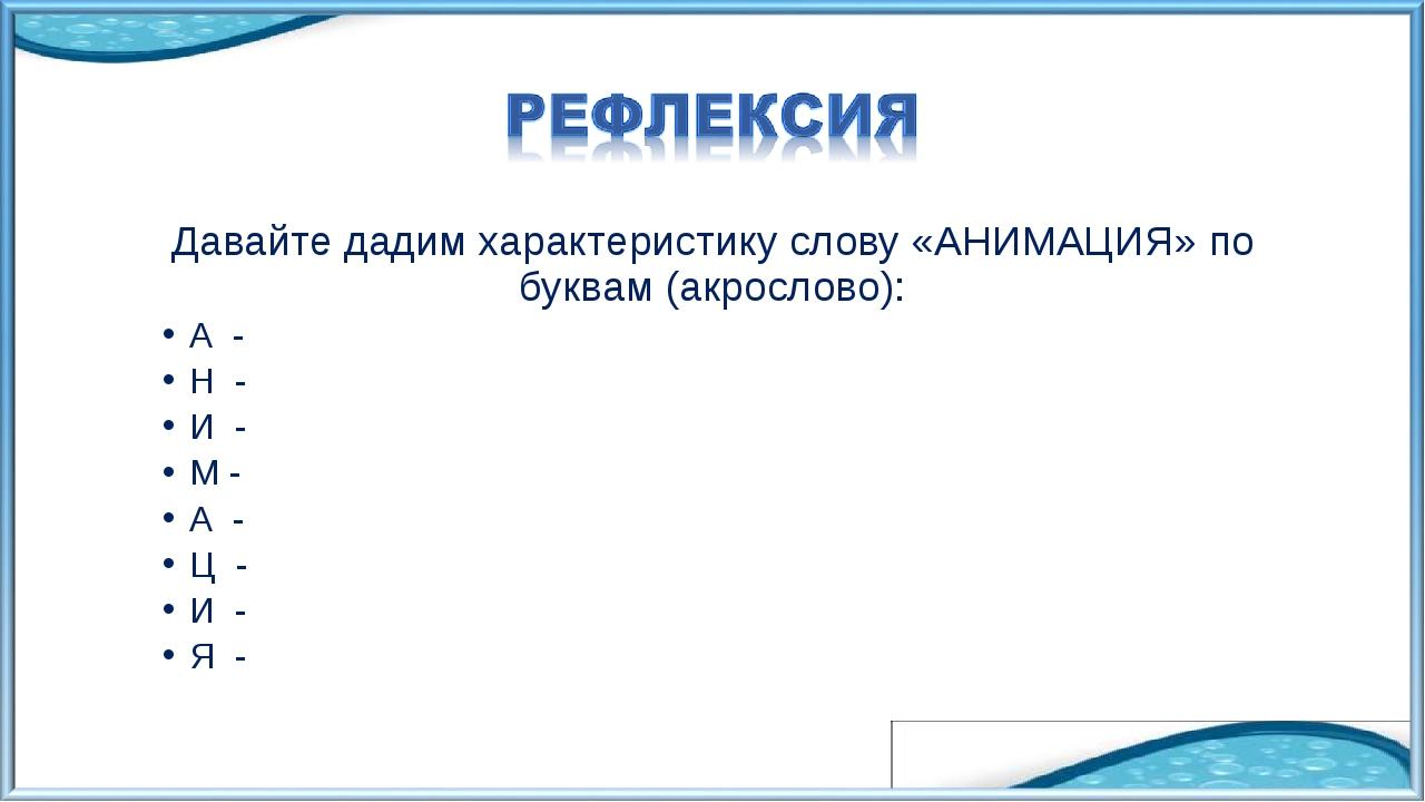 Давайте дадим характеристику слову «АНИМАЦИЯ» по буквам (акрослово): А - Н -...