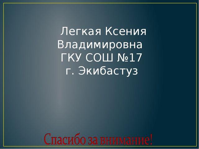 Легкая Ксения Владимировна ГКУ СОШ №17 г. Экибастуз