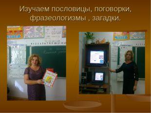 Изучаем пословицы, поговорки, фразеологизмы , загадки.