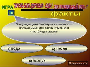 в) воздух б) земля а) вода 10 Отец медицины Гиппократ называл этот необходимы