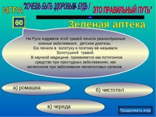 в) череда б) чистотел а) ромашка 60 На Руси издревлеэтой травойлечили разно