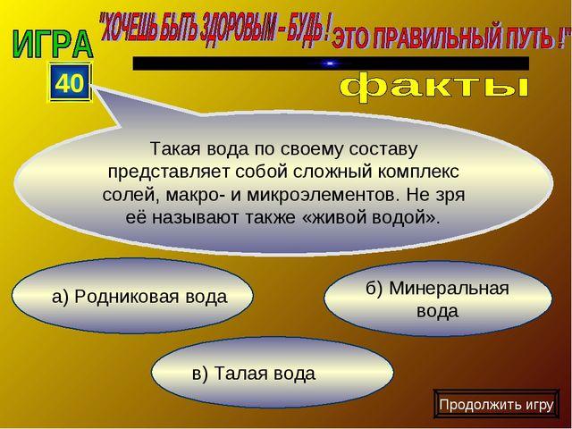 а) Родниковая вода в) Талая вода б) Минеральная вода 40 Такая вода по своему...